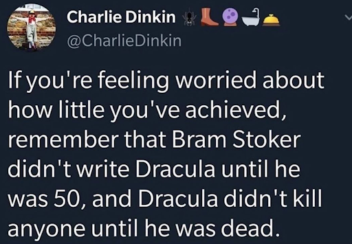 """A screenshot of a social media post by @CharlieDinkin that reads, """"If you're feeling worried about how little you've achieved, remember that Bram Stoker didn't write Dracula until he was 50, and Dracula didn't kill anyone until he was dead."""""""